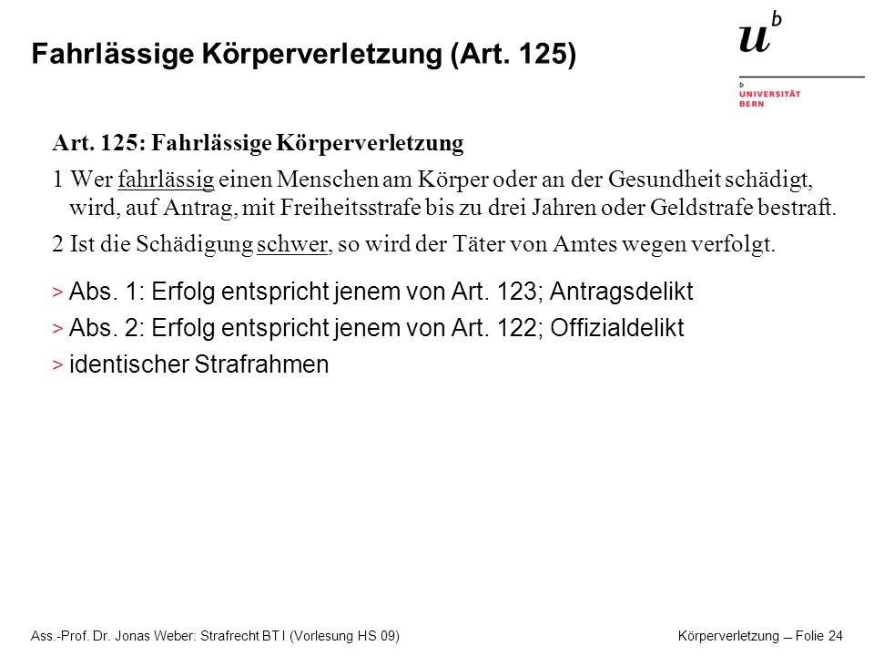 Ass.-Prof. Dr. Jonas Weber: Strafrecht BT I (Vorlesung HS 09) Körperverletzung Folie 24 Fahrlässige Körperverletzung (Art. 125) Art. 125: Fahrlässige