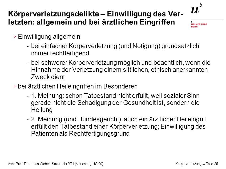 Ass.-Prof. Dr. Jonas Weber: Strafrecht BT I (Vorlesung HS 09) Körperverletzung Folie 25 Körperverletzungsdelikte – Einwilligung des Ver- letzten: allg