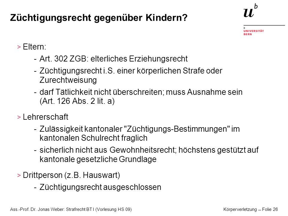 Ass.-Prof. Dr. Jonas Weber: Strafrecht BT I (Vorlesung HS 09) Körperverletzung Folie 26 Züchtigungsrecht gegenüber Kindern? > Eltern: -Art. 302 ZGB: e