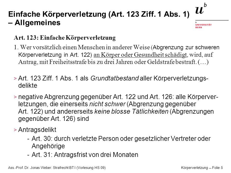 Ass.-Prof. Dr. Jonas Weber: Strafrecht BT I (Vorlesung HS 09) Körperverletzung Folie 5 Einfache Körperverletzung (Art. 123 Ziff. 1 Abs. 1) – Allgemein