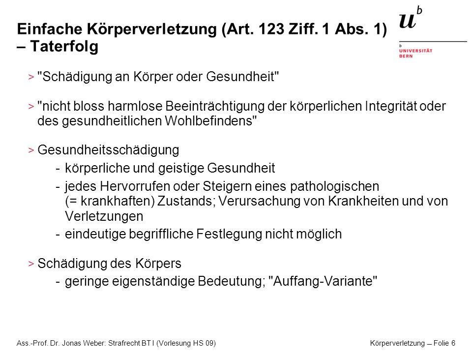 Ass.-Prof. Dr. Jonas Weber: Strafrecht BT I (Vorlesung HS 09) Körperverletzung Folie 6 Einfache Körperverletzung (Art. 123 Ziff. 1 Abs. 1) – Taterfolg