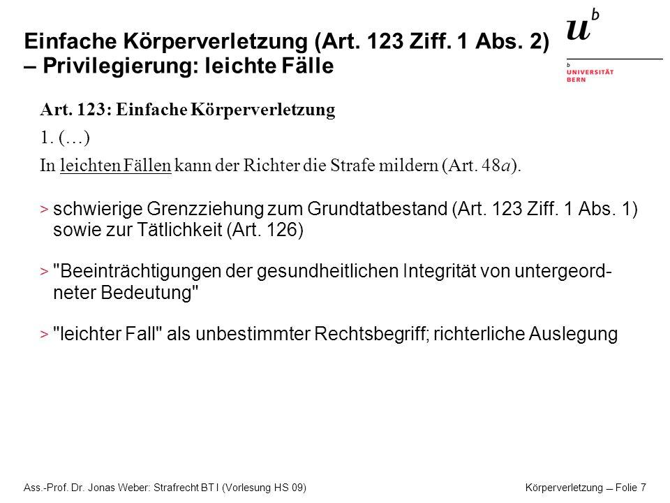 Ass.-Prof. Dr. Jonas Weber: Strafrecht BT I (Vorlesung HS 09) Körperverletzung Folie 7 Einfache Körperverletzung (Art. 123 Ziff. 1 Abs. 2) – Privilegi