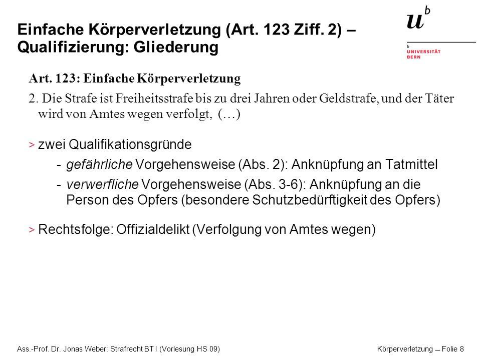 Ass.-Prof. Dr. Jonas Weber: Strafrecht BT I (Vorlesung HS 09) Körperverletzung Folie 8 Einfache Körperverletzung (Art. 123 Ziff. 2) – Qualifizierung: