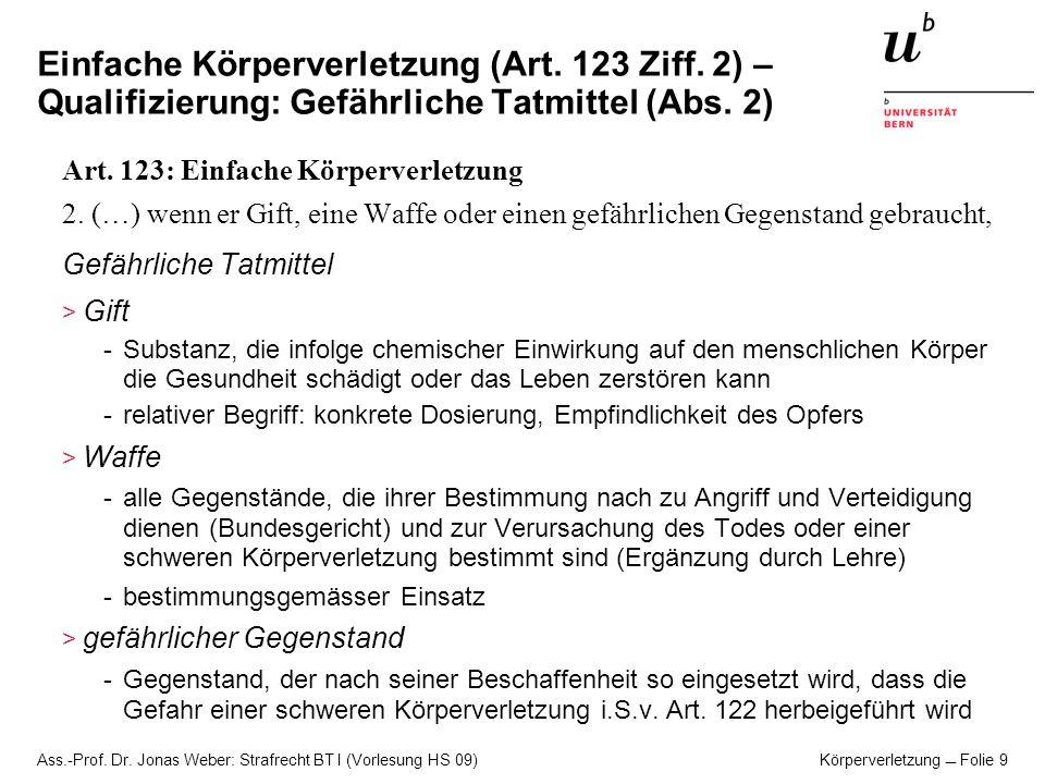 Ass.-Prof. Dr. Jonas Weber: Strafrecht BT I (Vorlesung HS 09) Körperverletzung Folie 9 Einfache Körperverletzung (Art. 123 Ziff. 2) – Qualifizierung: