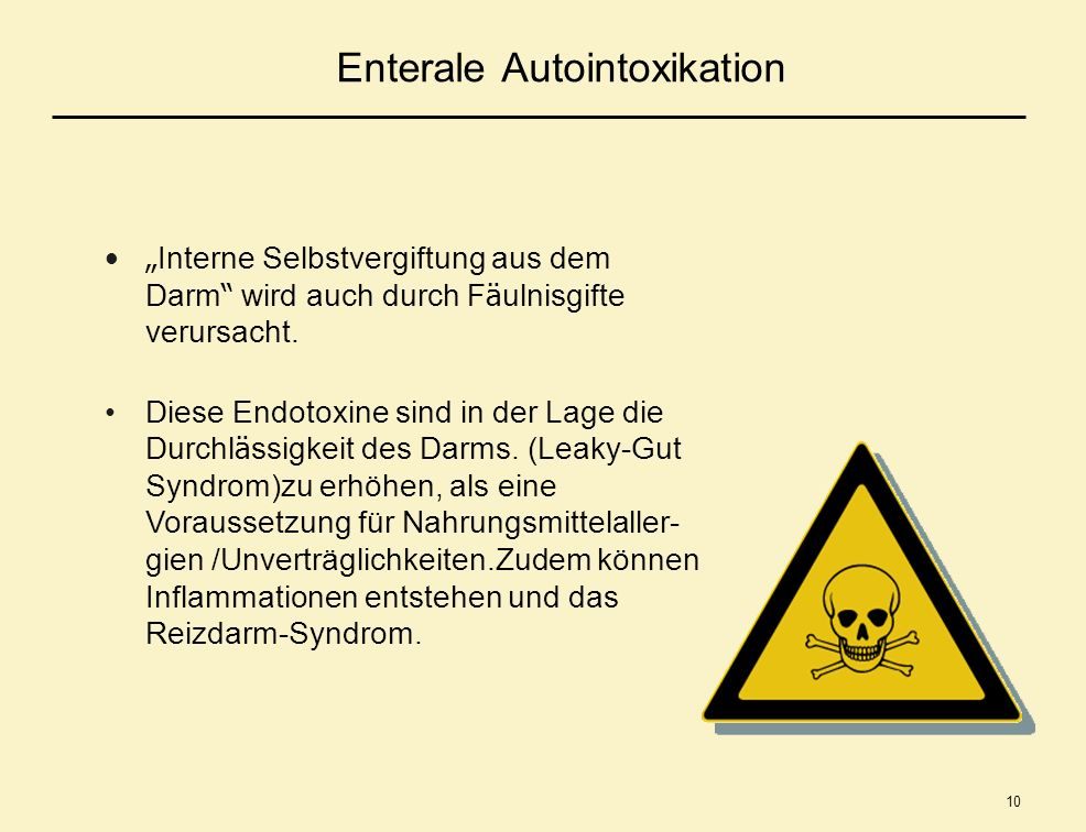 10 Enterale Autointoxikation Interne Selbstvergiftung aus dem Darm wird auch durch F ä ulnisgifte verursacht. Diese Endotoxine sind in der Lage die Du
