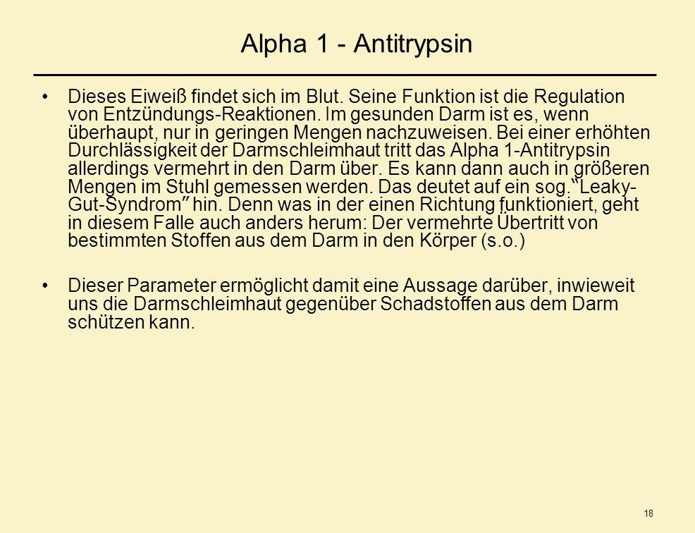 18 Alpha 1 - Antitrypsin Dieses Eiwei ß findet sich im Blut. Seine Funktion ist die Regulation von Entz ü ndungs-Reaktionen. Im gesunden Darm ist es,