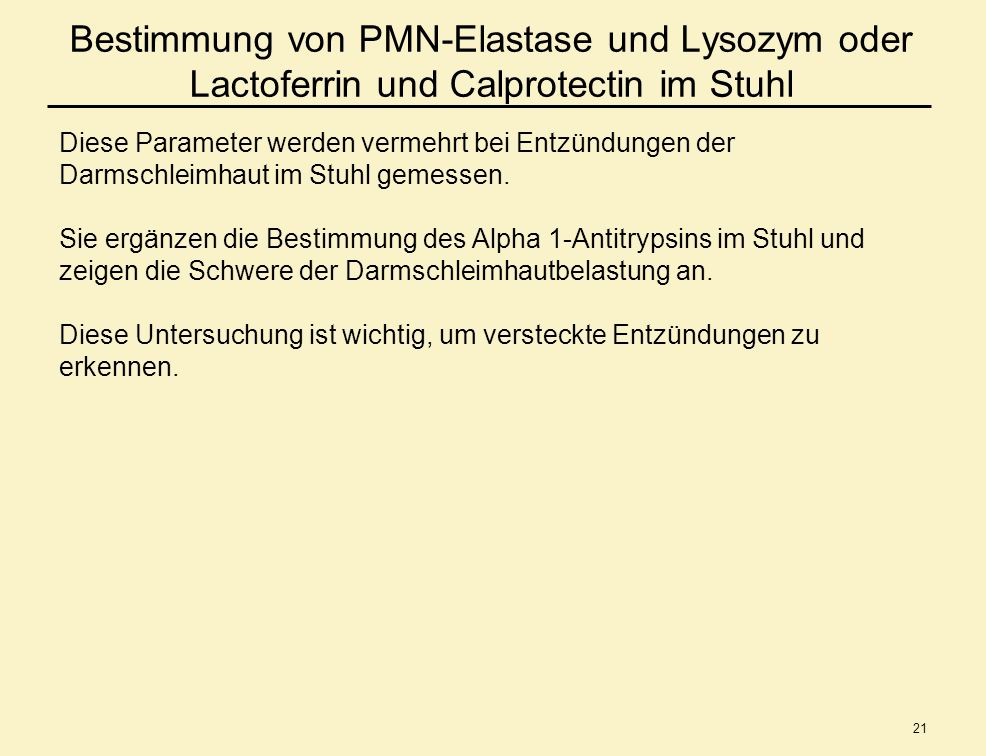 21 Bestimmung von PMN-Elastase und Lysozym oder Lactoferrin und Calprotectin im Stuhl Diese Parameter werden vermehrt bei Entzündungen der Darmschleim