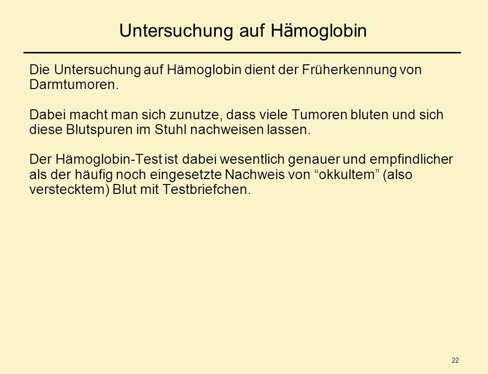 22 Untersuchung auf H ä moglobin Die Untersuchung auf Hämoglobin dient der Früherkennung von Darmtumoren. Dabei macht man sich zunutze, dass viele Tum