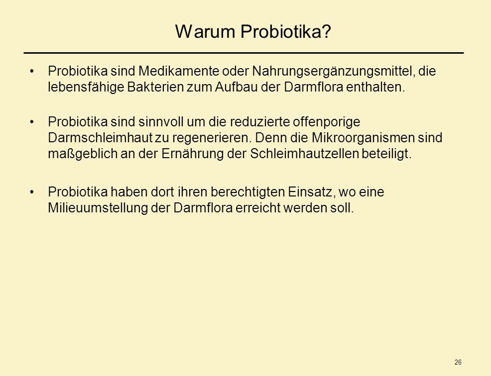 26 Warum Probiotika? Probiotika sind Medikamente oder Nahrungsergänzungsmittel, die lebensfähige Bakterien zum Aufbau der Darmflora enthalten. Probiot