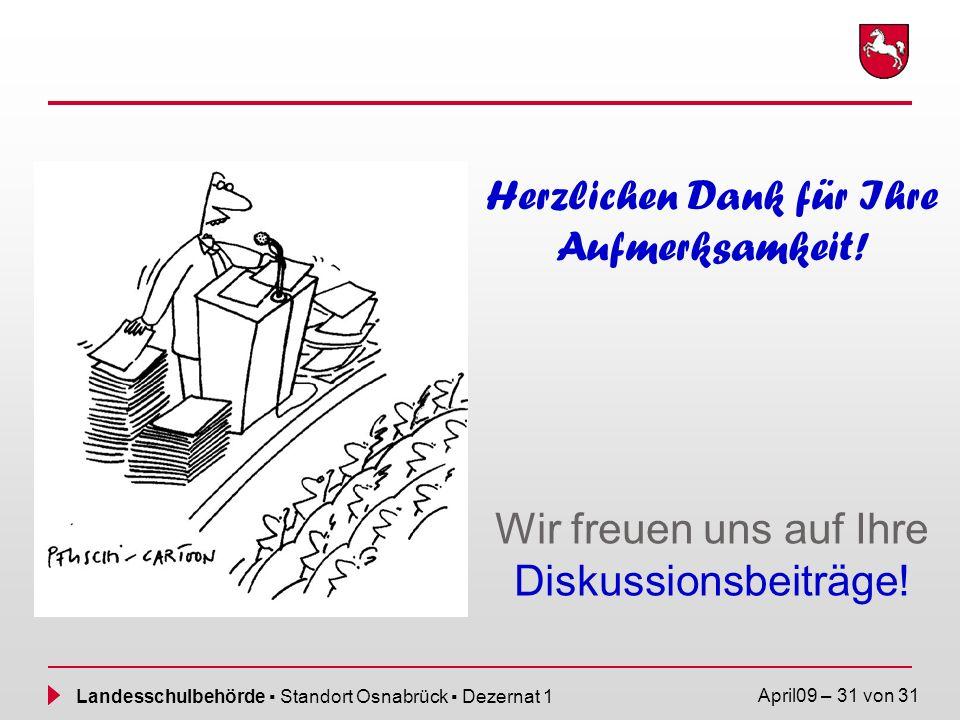 Landesschulbehörde Standort Osnabrück Dezernat 1 April09 – 31 von 31 Herzlichen Dank für Ihre Aufmerksamkeit! Wir freuen uns auf Ihre Diskussionsbeitr