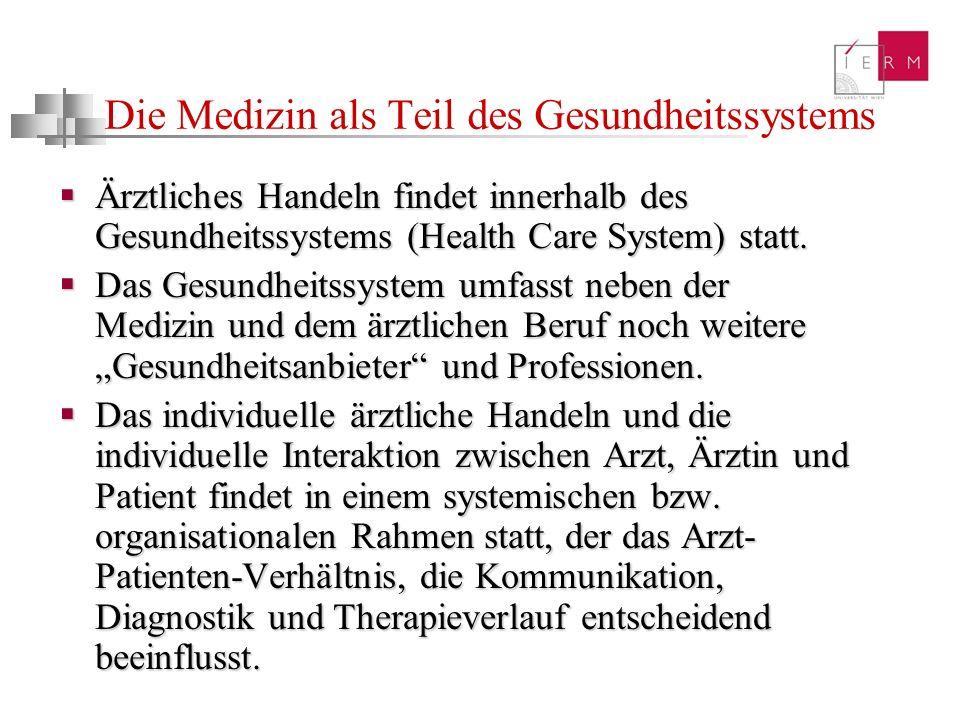 Die Medizin als Teil des Gesundheitssystems Ärztliches Handeln findet innerhalb des Gesundheitssystems (Health Care System) statt. Ärztliches Handeln