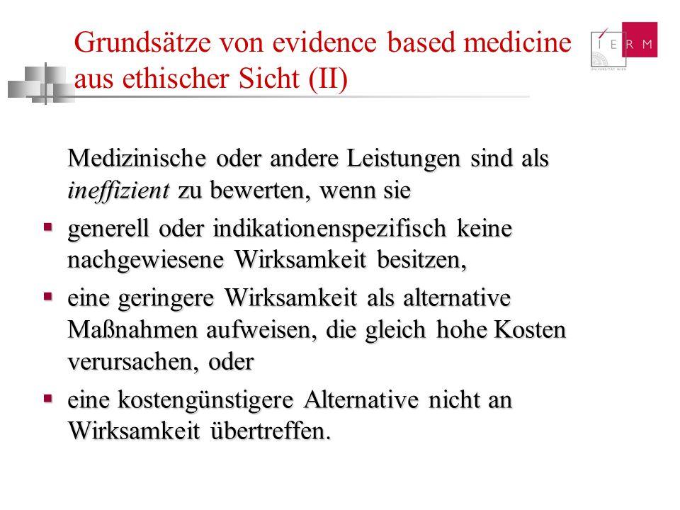 Grundsätze von evidence based medicine aus ethischer Sicht (II) Medizinische oder andere Leistungen sind als ineffizient zu bewerten, wenn sie generel