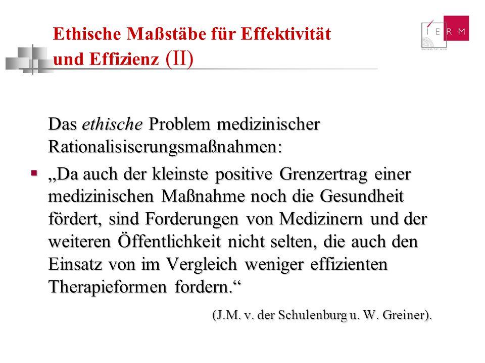 Ethische Maßstäbe für Effektivität und Effizienz (II) Das ethische Problem medizinischer Rationalisiserungsmaßnahmen: Da auch der kleinste positive Gr