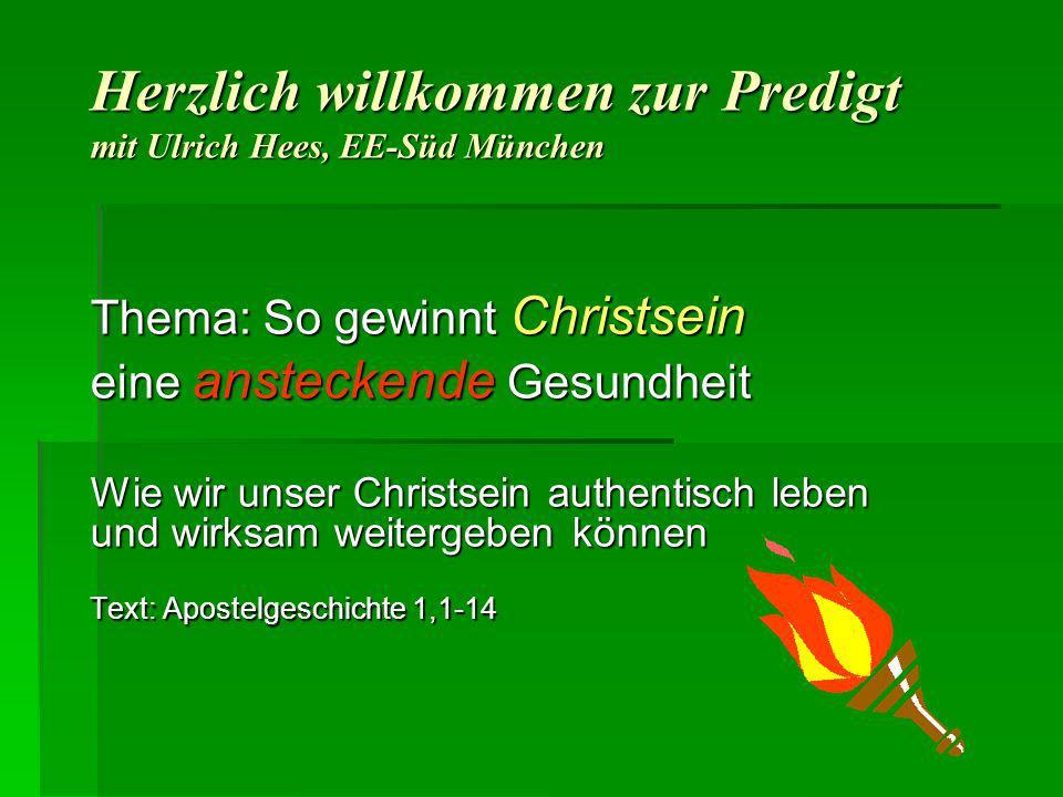 Herzlich willkommen zur Predigt mit Ulrich Hees, EE-Süd München Thema: So gewinnt Christsein eine ansteckende Gesundheit Wie wir unser Christsein auth