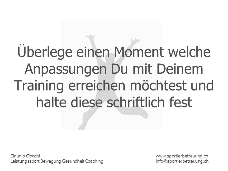 Claudio Ciocchi Leistungssport Bewegung Gesundheit Coaching www.sportlerbetreuung.ch info@sportlerbetreuung.ch Überlege einen Moment welche Anpassunge