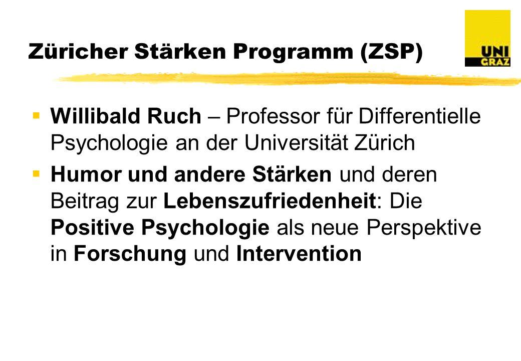 Züricher Stärken Programm (ZSP) Willibald Ruch – Professor für Differentielle Psychologie an der Universität Zürich Humor und andere Stärken und deren Beitrag zur Lebenszufriedenheit: Die Positive Psychologie als neue Perspektive in Forschung und Intervention