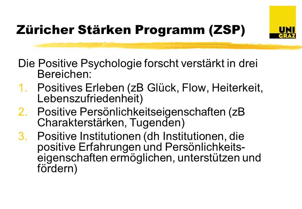 Züricher Stärken Programm (ZSP) Die Positive Psychologie forscht verstärkt in drei Bereichen: 1.Positives Erleben (zB Glück, Flow, Heiterkeit, Lebenszufriedenheit) 2.Positive Persönlichkeitseigenschaften (zB Charakterstärken, Tugenden) 3.Positive Institutionen (dh Institutionen, die positive Erfahrungen und Persönlichkeits- eigenschaften ermöglichen, unterstützen und fördern)