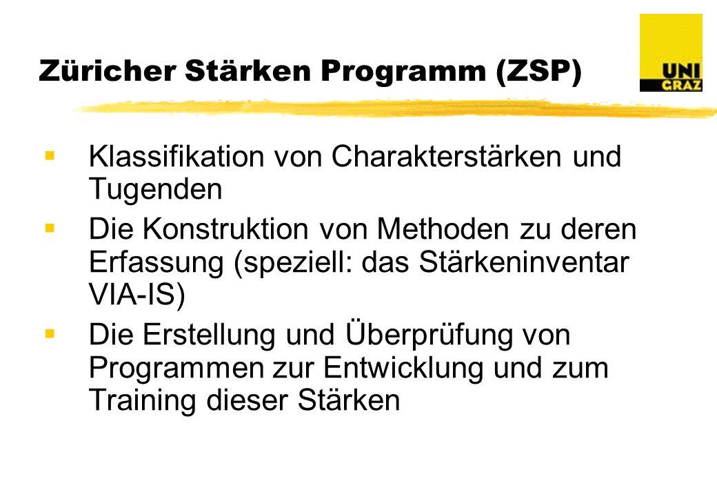 Züricher Stärken Programm (ZSP) Klassifikation von Charakterstärken und Tugenden Die Konstruktion von Methoden zu deren Erfassung (speziell: das Stärkeninventar VIA-IS) Die Erstellung und Überprüfung von Programmen zur Entwicklung und zum Training dieser Stärken