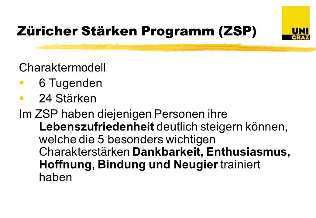 Züricher Stärken Programm (ZSP) Charaktermodell 6 Tugenden 24 Stärken Im ZSP haben diejenigen Personen ihre Lebenszufriedenheit deutlich steigern können, welche die 5 besonders wichtigen Charakterstärken Dankbarkeit, Enthusiasmus, Hoffnung, Bindung und Neugier trainiert haben
