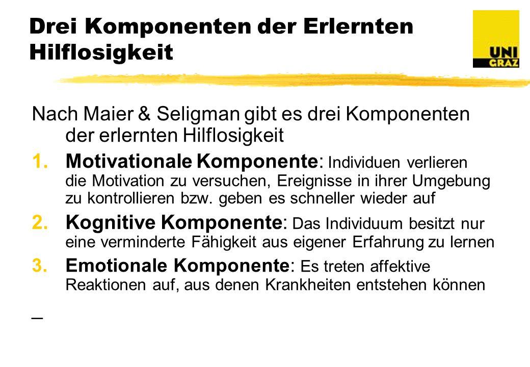 Drei Komponenten der Erlernten Hilflosigkeit Nach Maier & Seligman gibt es drei Komponenten der erlernten Hilflosigkeit 1.Motivationale Komponente: Individuen verlieren die Motivation zu versuchen, Ereignisse in ihrer Umgebung zu kontrollieren bzw.