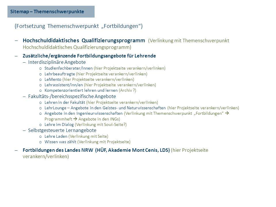 Sitemap – Themenschwerpunkte (Fortsetzung Themenschwerpunkt Fortbildungen) Hochschuldidaktisches Qualifizierungsprogramm (Verlinkung mit Themenschwerpunkt Hochschuldidaktisches Qualifizierungsprogramm) Zusätzliche/ergänzende Fortbildungsangebote für Lehrende Interdisziplinäre Angebote o Studienfachberater/innen (hier Projektseite verankern/verlinken) o Lehrbeauftragte (hier Projektseite verankern/verlinken) o LeMento (hier Projektseite verankern/verlinken) o Lehrassistent/inn/en (hier Projektseite verankern/verlinken) o Kompetenzorientiert lehren und lernen (Archiv ?) Fakultäts-/bereichsspezifische Angebote o Lehren in der Fakultät (hier Projektseite verankern/verlinken) o LehrLounge – Angebote in den Geistes- und Naturwissenschaften (hier Projektseite verankern/verlinken) o Angebote in den Ingenieurwissenschaften (Verlinkung mit Themenschwerpunkt Fortbildungen Programmheft Angebote in den INGs) o Lehre im Dialog (Verlinkung mit Sowi-Seite?) Selbstgesteuerte Lernangebote o Lehre Laden (Verlinkung mit Seite) o Wissen was zählt (Verlinkung mit Projektseite) Fortbildungen des Landes NRW (HÜF, Akademie Mont Cenis, LDS) (hier Projektseite verankern/verlinken)