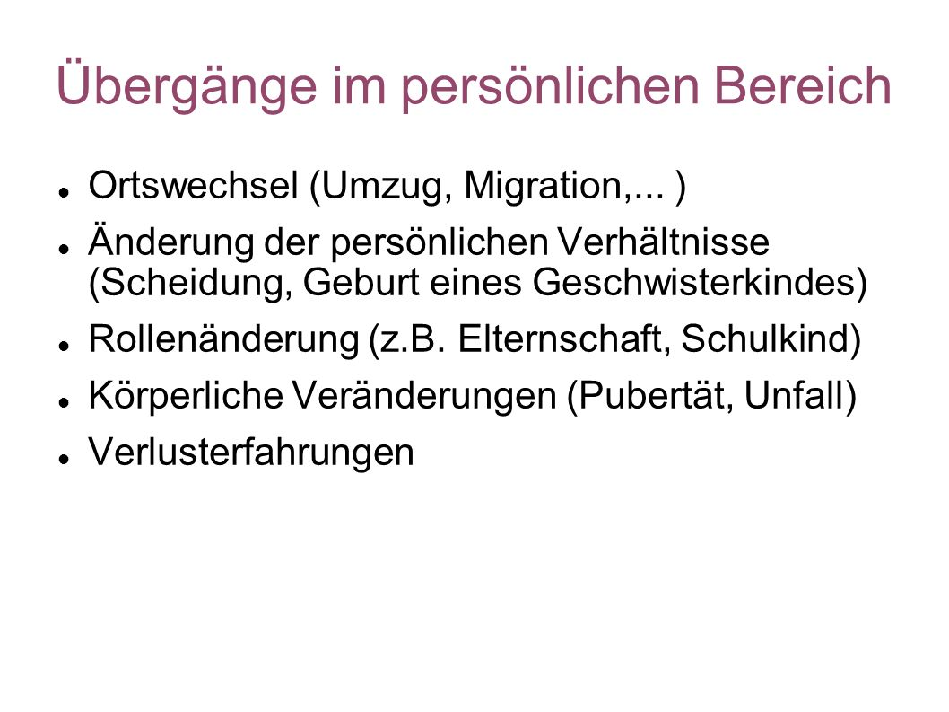 Übergänge im persönlichen Bereich Ortswechsel (Umzug, Migration,... ) Änderung der persönlichen Verhältnisse (Scheidung, Geburt eines Geschwisterkinde