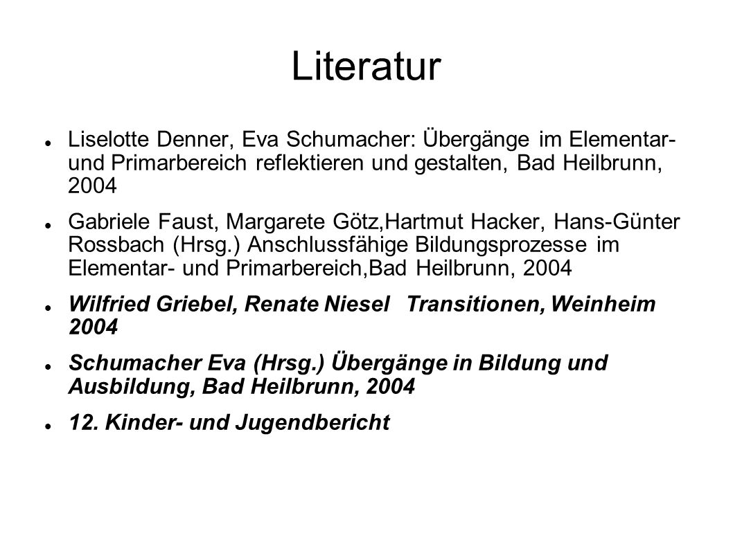Literatur Liselotte Denner, Eva Schumacher: Übergänge im Elementar- und Primarbereich reflektieren und gestalten, Bad Heilbrunn, 2004 Gabriele Faust,