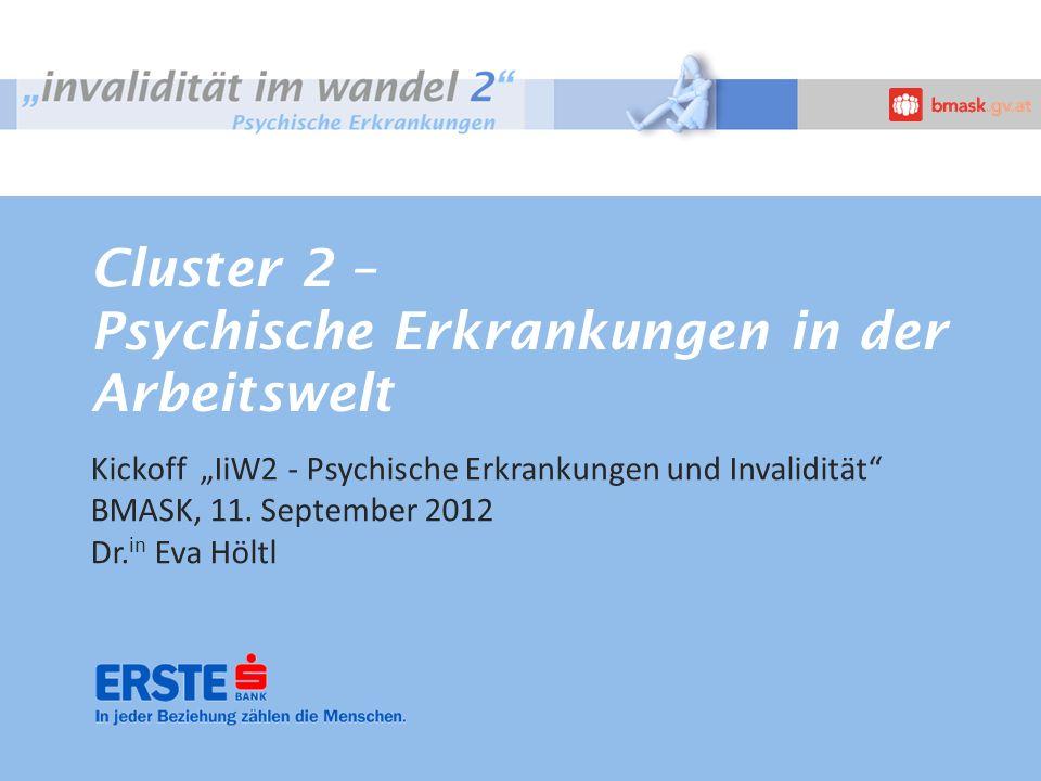 Cluster 2 – Psychische Erkrankungen in der Arbeitswelt Kickoff IiW2 - Psychische Erkrankungen und Invalidität BMASK, 11. September 2012 Dr. in Eva Höl