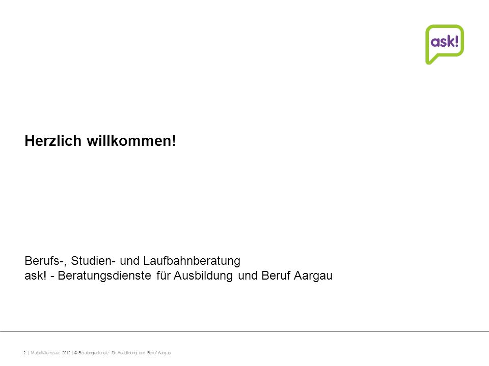 2 | Maturitätsmesse 2012 | © Beratungsdienste für Ausbildung und Beruf Aargau Herzlich willkommen.