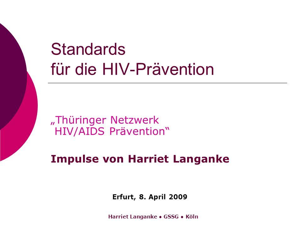 Harriet Langanke GSSG Köln Standards für die HIV-Prävention Thüringer Netzwerk HIV/AIDS Prävention Impulse von Harriet Langanke Erfurt, 8. April 2009