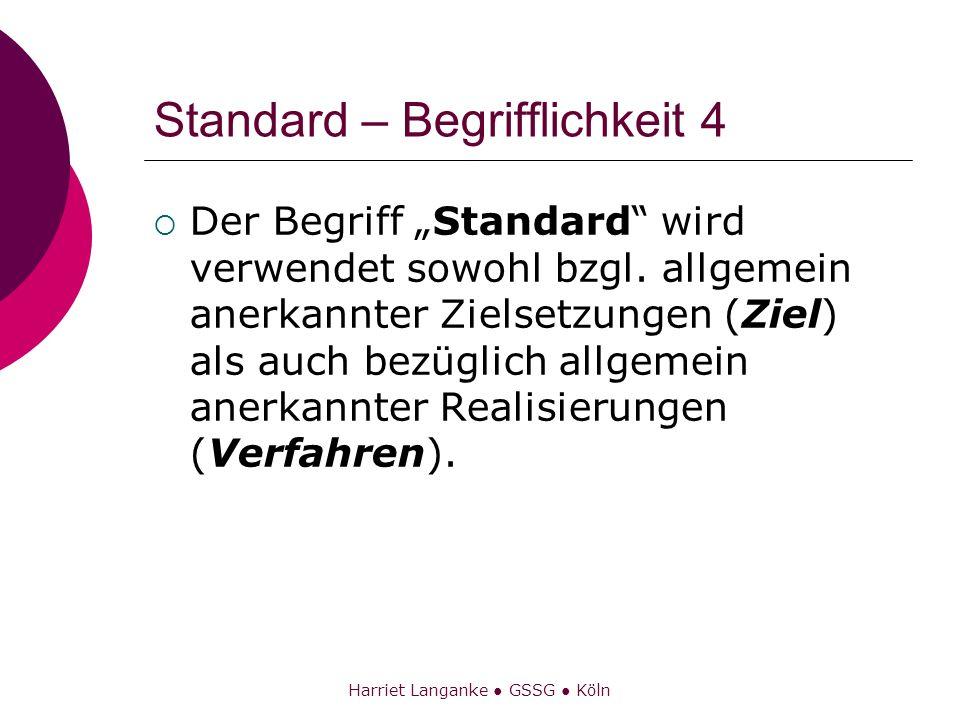 Harriet Langanke GSSG Köln Standard – Begrifflichkeit 4 Der Begriff Standard wird verwendet sowohl bzgl. allgemein anerkannter Zielsetzungen (Ziel) al