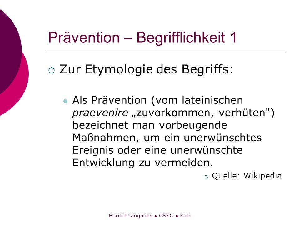 Harriet Langanke GSSG Köln Prävention – Begrifflichkeit 1 Zur Etymologie des Begriffs: Als Prävention (vom lateinischen praevenire zuvorkommen, verhüt