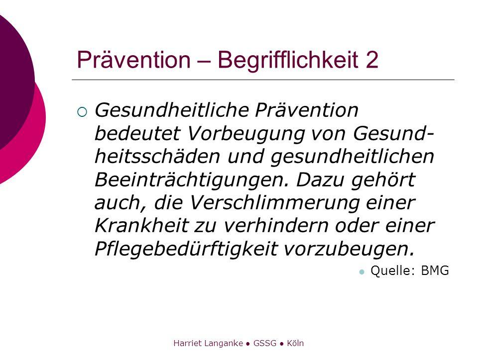 Harriet Langanke GSSG Köln Prävention – Begrifflichkeit 2 Gesundheitliche Prävention bedeutet Vorbeugung von Gesund- heitsschäden und gesundheitlichen