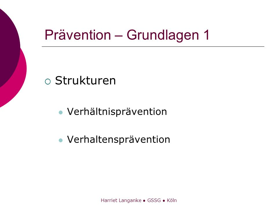 Harriet Langanke GSSG Köln Prävention – Grundlagen 1 Strukturen Verhältnisprävention Verhaltensprävention