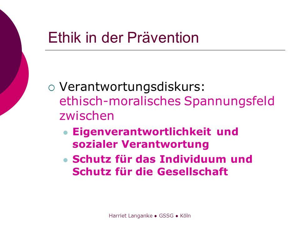 Harriet Langanke GSSG Köln Ethik in der Prävention Verantwortungsdiskurs: ethisch-moralisches Spannungsfeld zwischen Eigenverantwortlichkeit und sozia