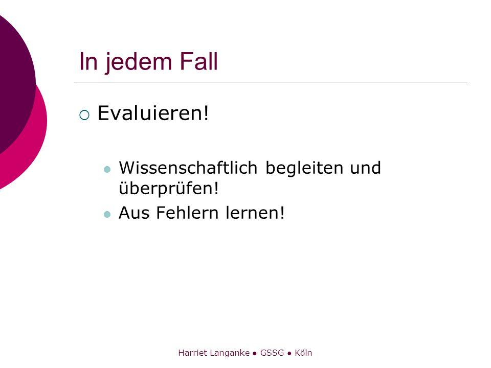 Harriet Langanke GSSG Köln In jedem Fall Evaluieren! Wissenschaftlich begleiten und überprüfen! Aus Fehlern lernen!