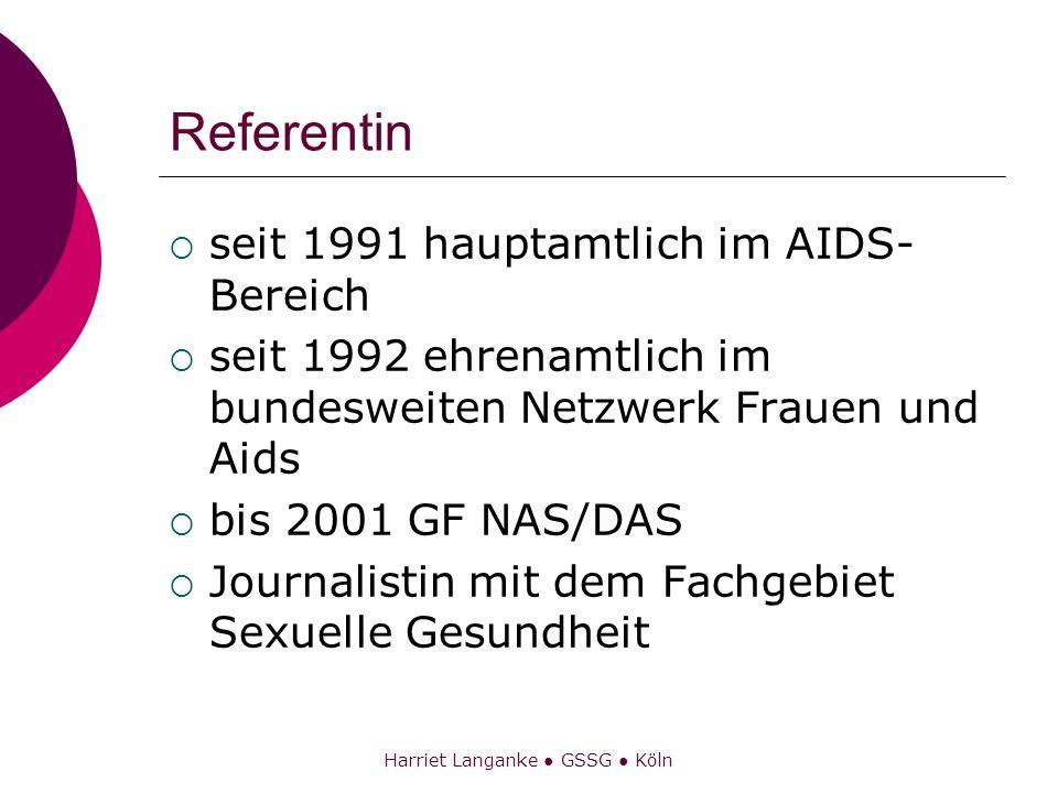 Harriet Langanke GSSG Köln Referentin seit 1991 hauptamtlich im AIDS- Bereich seit 1992 ehrenamtlich im bundesweiten Netzwerk Frauen und Aids bis 2001