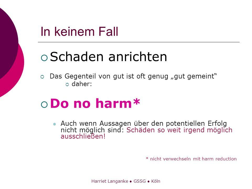 Harriet Langanke GSSG Köln In keinem Fall Schaden anrichten Das Gegenteil von gut ist oft genug gut gemeint daher: Do no harm* Auch wenn Aussagen über