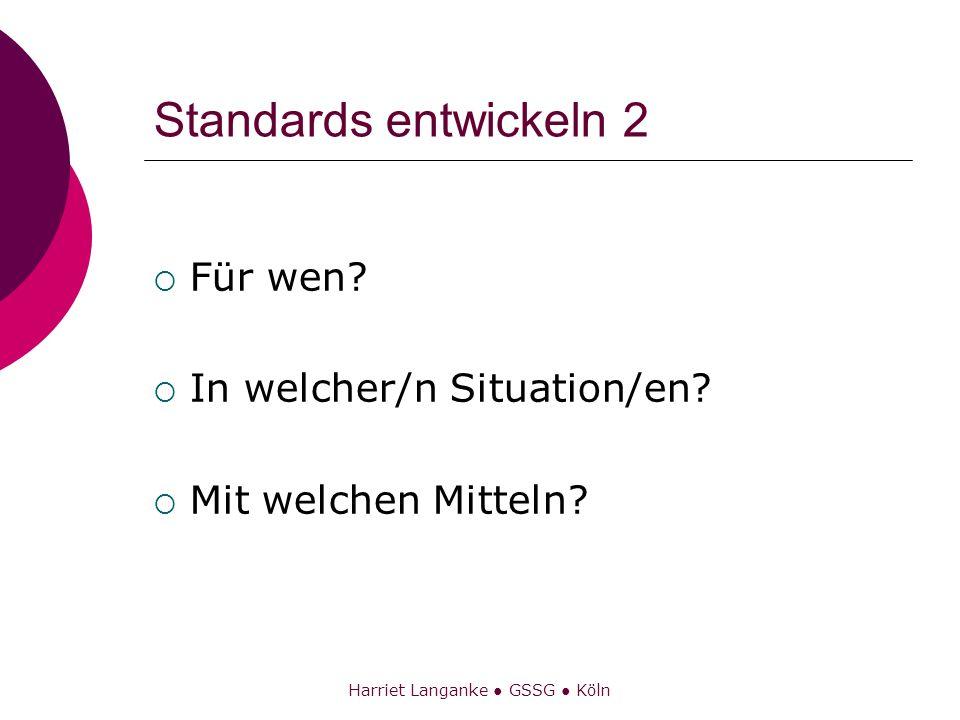 Harriet Langanke GSSG Köln Standards entwickeln 2 Für wen? In welcher/n Situation/en? Mit welchen Mitteln?