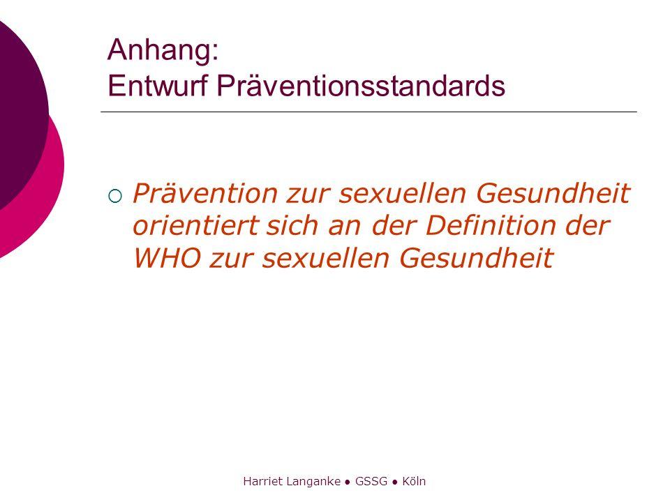 Harriet Langanke GSSG Köln Anhang: Entwurf Präventionsstandards Prävention zur sexuellen Gesundheit orientiert sich an der Definition der WHO zur sexu