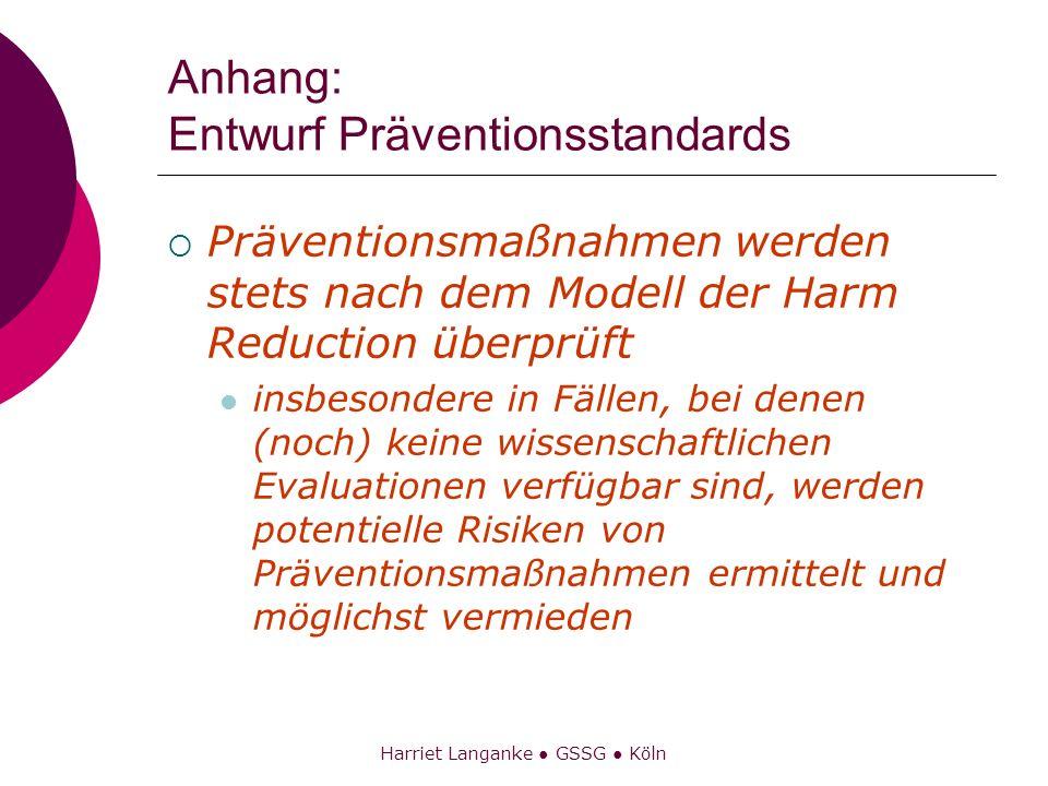 Harriet Langanke GSSG Köln Anhang: Entwurf Präventionsstandards Präventionsmaßnahmen werden stets nach dem Modell der Harm Reduction überprüft insbeso