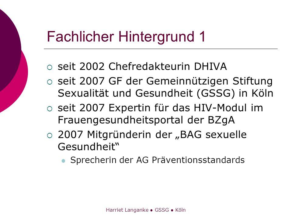 Harriet Langanke GSSG Köln Fachlicher Hintergrund 1 seit 2002 Chefredakteurin DHIVA seit 2007 GF der Gemeinnützigen Stiftung Sexualität und Gesundheit