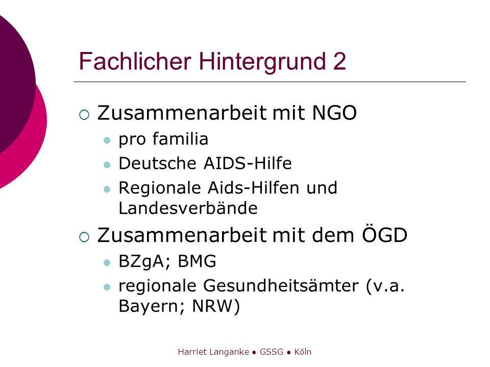 Harriet Langanke GSSG Köln Fachlicher Hintergrund 2 Zusammenarbeit mit NGO pro familia Deutsche AIDS-Hilfe Regionale Aids-Hilfen und Landesverbände Zu