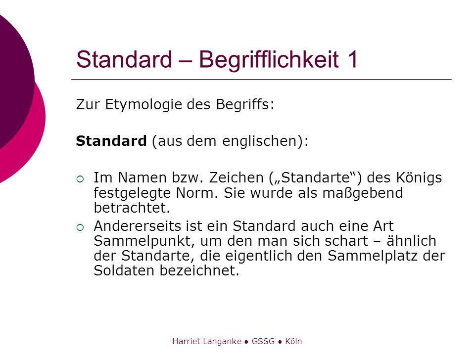 Harriet Langanke GSSG Köln Standard – Begrifflichkeit 2 Ein Standard ist eine vergleichsweise einheitliche oder vereinheitlichte, weithin anerkannte und meist auch angewandte (oder zumindest angestrebte) Art und Weise, etwas … durchzuführen Quelle: Wikipedia