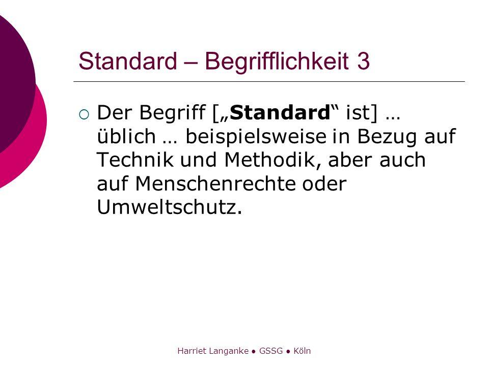 Harriet Langanke GSSG Köln Standard – Begrifflichkeit 3 Der Begriff [Standard ist] … üblich … beispielsweise in Bezug auf Technik und Methodik, aber a