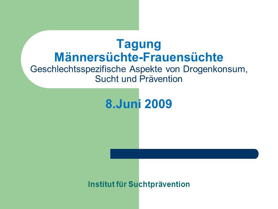 Tagung Männersüchte-Frauensüchte Geschlechtsspezifische Aspekte von Drogenkonsum, Sucht und Prävention 8.Juni 2009 Institut für Suchtprävention