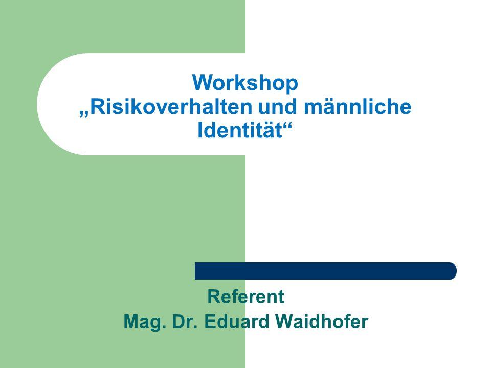 Workshop Risikoverhalten und männliche Identität Referent Mag. Dr. Eduard Waidhofer