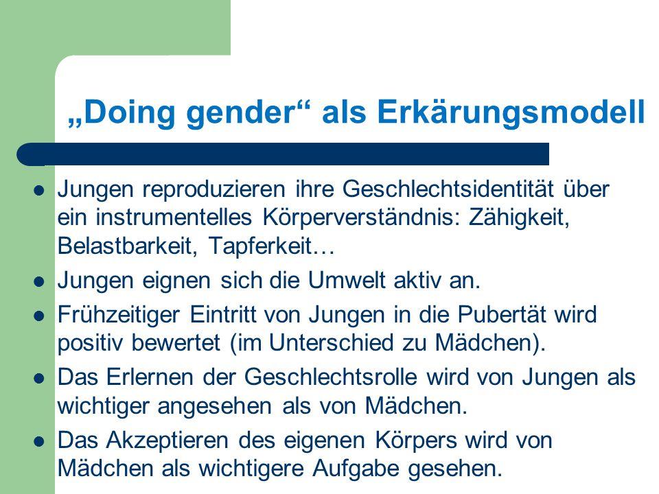 Doing gender als Erkärungsmodell Jungen reproduzieren ihre Geschlechtsidentität über ein instrumentelles Körperverständnis: Zähigkeit, Belastbarkeit, Tapferkeit… Jungen eignen sich die Umwelt aktiv an.