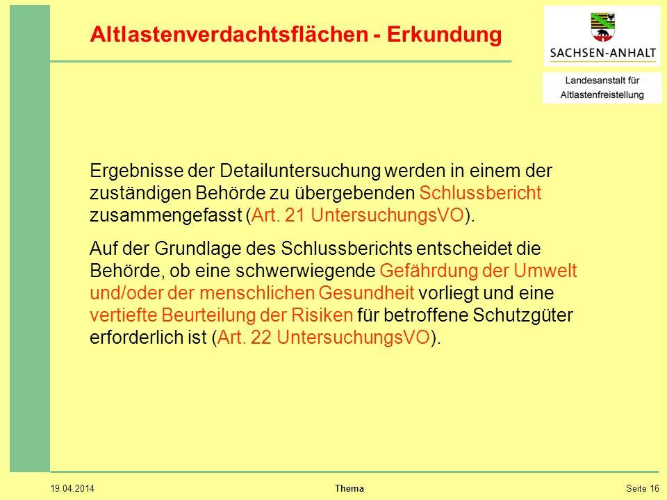 19.04.2014 ThemaSeite 16 Altlastenverdachtsflächen - Erkundung Ergebnisse der Detailuntersuchung werden in einem der zuständigen Behörde zu übergebenden Schlussbericht zusammengefasst (Art.