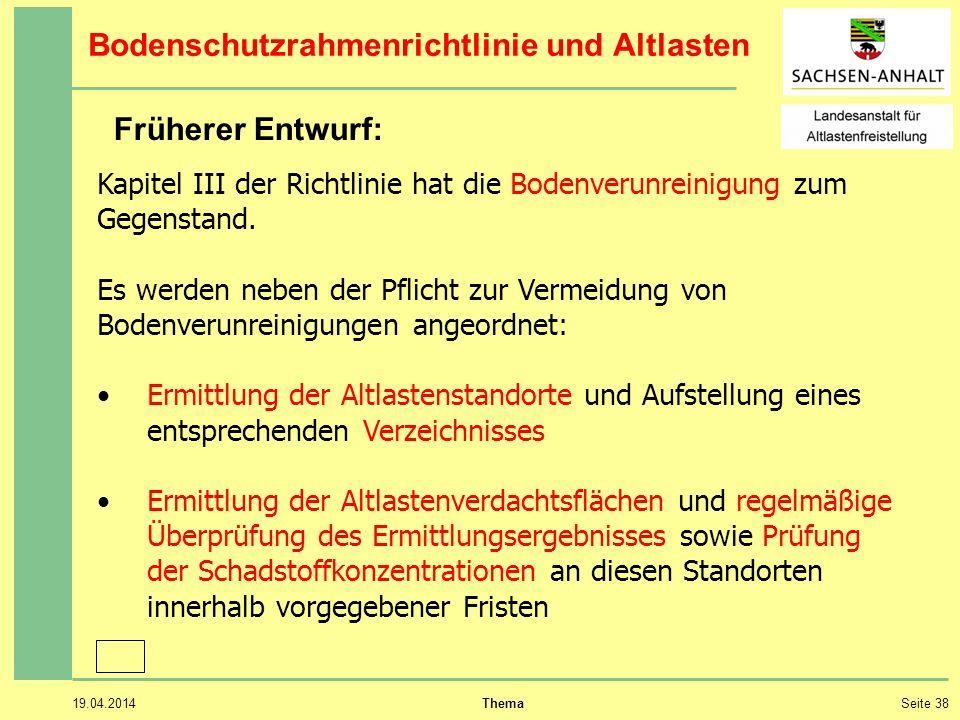 19.04.2014 ThemaSeite 38 Bodenschutzrahmenrichtlinie und Altlasten Kapitel III der Richtlinie hat die Bodenverunreinigung zum Gegenstand.